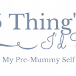 5 thing's I'd tell my pre-mummy self