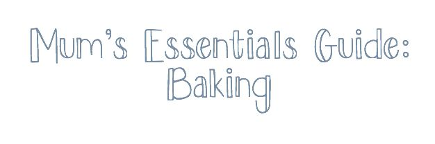 Mum's essentials guide to baking