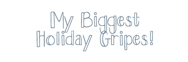 My Biggest Holiday Gripes