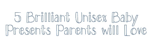 5 Brilliant Unisex Baby Presents Parents will Love
